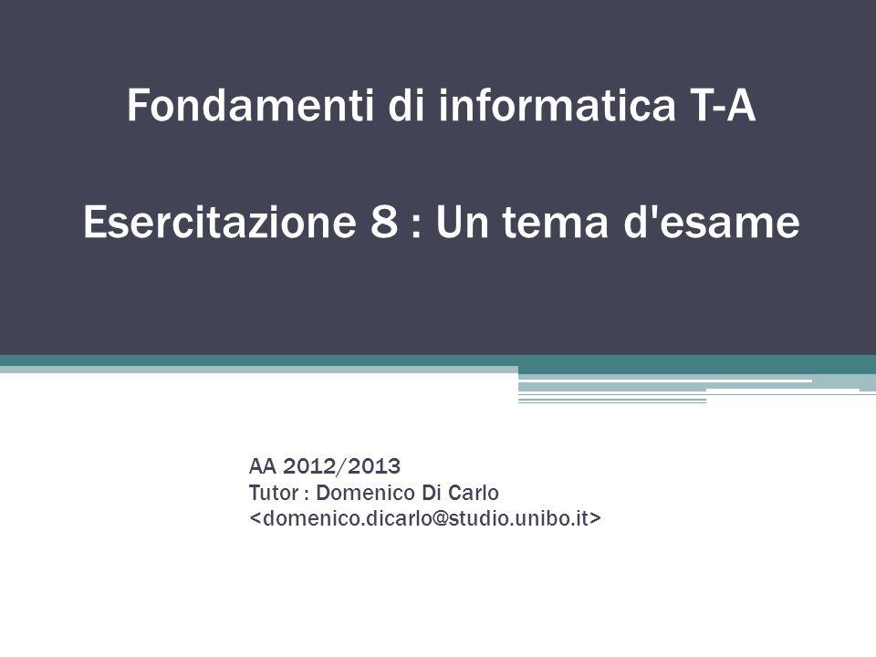 Fondamenti di informatica T-A Esercitazione 8 : Un tema d'esame AA 2012/2013 Tutor : Domenico Di Carlo