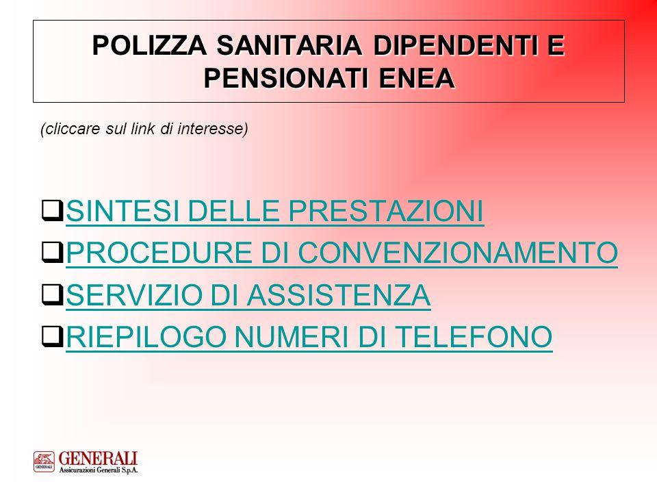 POLIZZA SANITARIA DIPENDENTI E PENSIONATI ENEA (cliccare sul link di interesse)  SINTESI DELLE PRESTAZIONI SINTESI DELLE PRESTAZIONI  PROCEDURE DI CONVENZIONAMENTO PROCEDURE DI CONVENZIONAMENTO  SERVIZIO DI ASSISTENZA SERVIZIO DI ASSISTENZA  RIEPILOGO NUMERI DI TELEFONO RIEPILOGO NUMERI DI TELEFONO