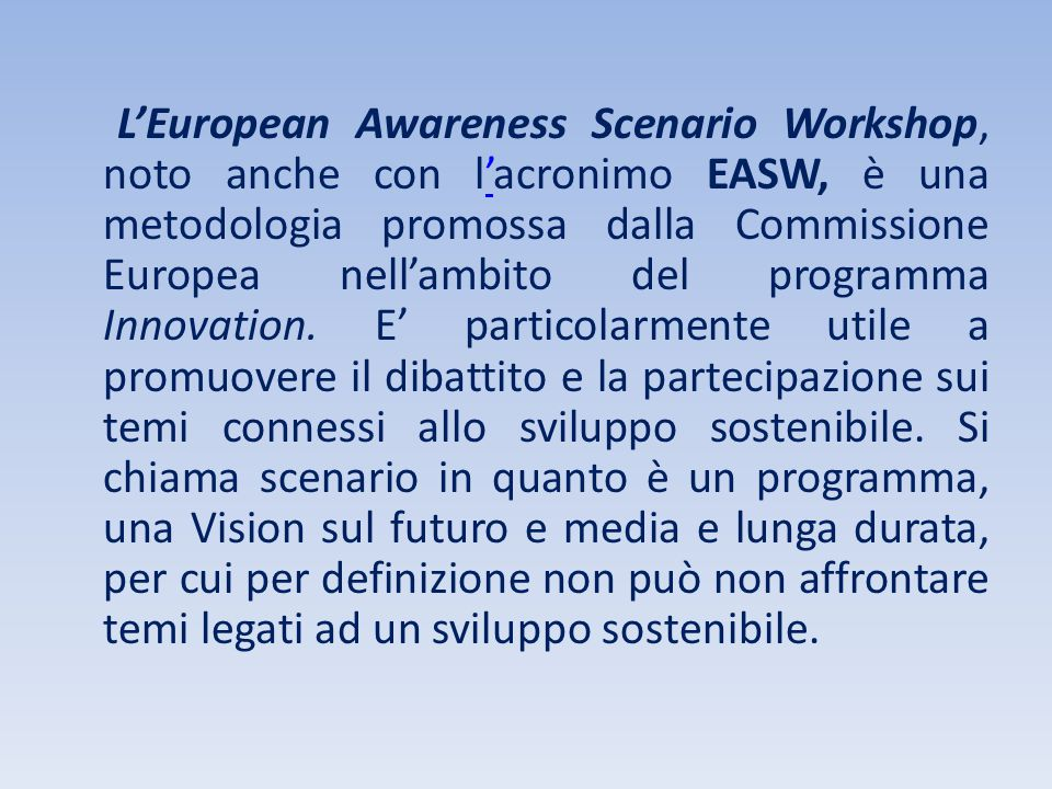L'European Awareness Scenario Workshop, noto anche con l'acronimo EASW, è una metodologia promossa dalla Commissione Europea nell'ambito del programma