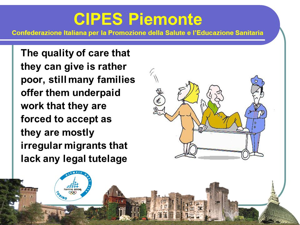 CIPES Piemonte Confederazione Italiana per la Promozione della Salute e l'Educazione Sanitaria The quality of care that they can give is rather poor, still many families offer them underpaid work that they are forced to accept as they are mostly irregular migrants that lack any legal tutelage