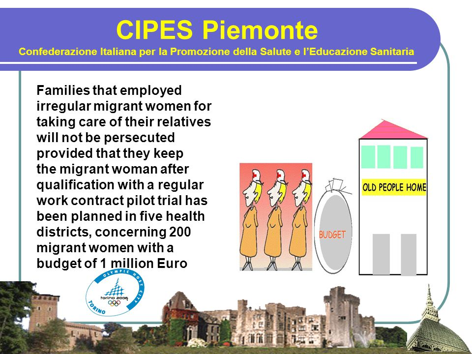 CIPES Piemonte Confederazione Italiana per la Promozione della Salute e l'Educazione Sanitaria Families that employed irregular migrant women for taking care of their relatives will not be persecuted provided that they keep the migrant woman after qualification with a regular work contract pilot trial has been planned in five health districts, concerning 200 migrant women with a budget of 1 million Euro