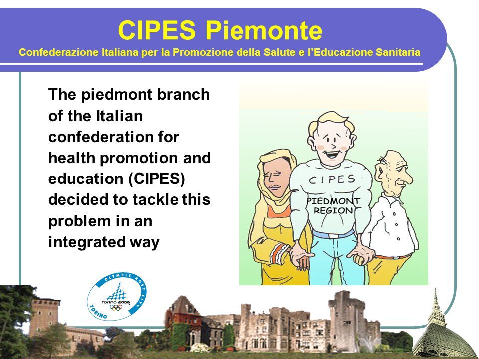 CIPES Piemonte Confederazione Italiana per la Promozione della Salute e l'Educazione Sanitaria The piedmont branch of the Italian confederation for health promotion and education (CIPES) decided to tackle this problem in an integrated way