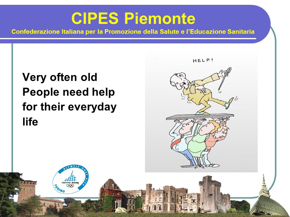 CIPES Piemonte Confederazione Italiana per la Promozione della Salute e l'Educazione Sanitaria Very often old People need help for their everyday life