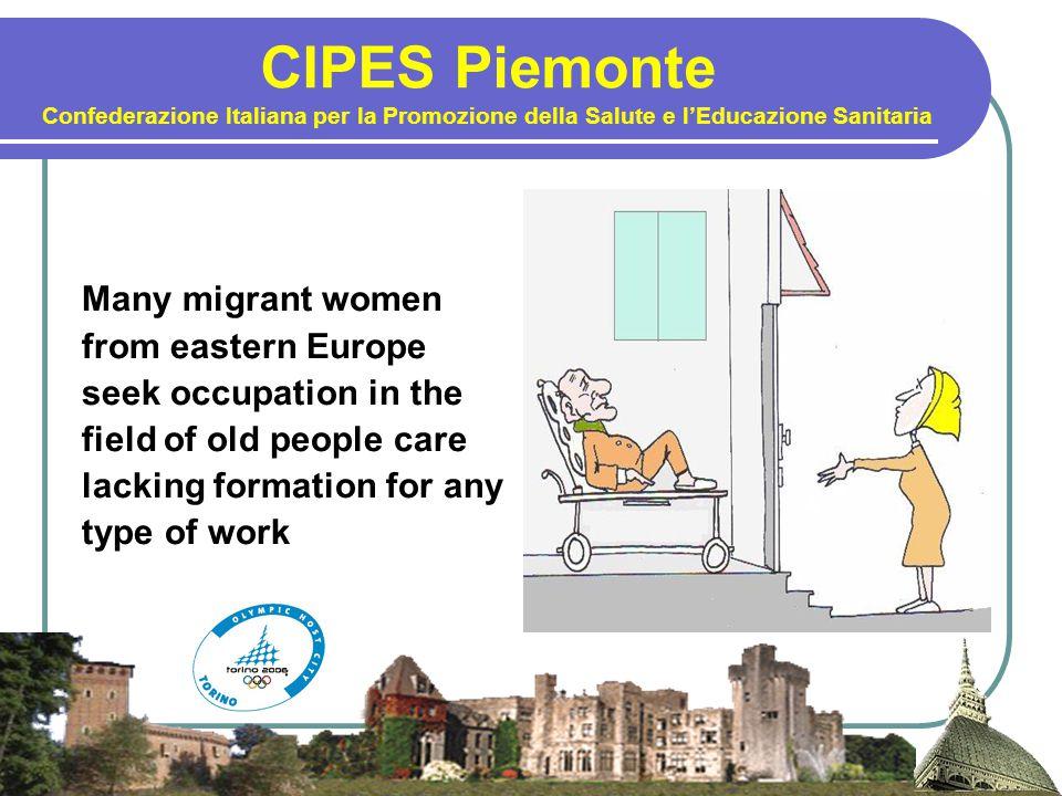 CIPES Piemonte Confederazione Italiana per la Promozione della Salute e l'Educazione Sanitaria Many migrant women from eastern Europe seek occupation in the field of old people care lacking formation for any type of work