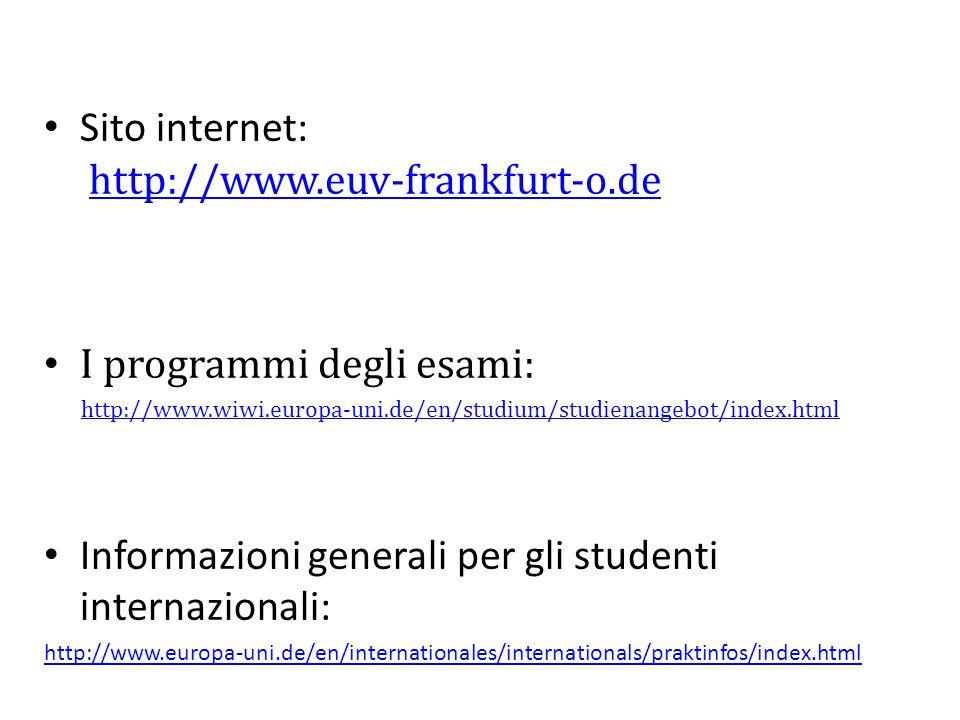 Sito internet: http://www.euv-frankfurt-o.dehttp://www.euv-frankfurt-o.de I programmi degli esami: http://www.wiwi.europa-uni.de/en/studium/studienangebot/index.html Informazioni generali per gli studenti internazionali: http://www.europa-uni.de/en/internationales/internationals/praktinfos/index.html