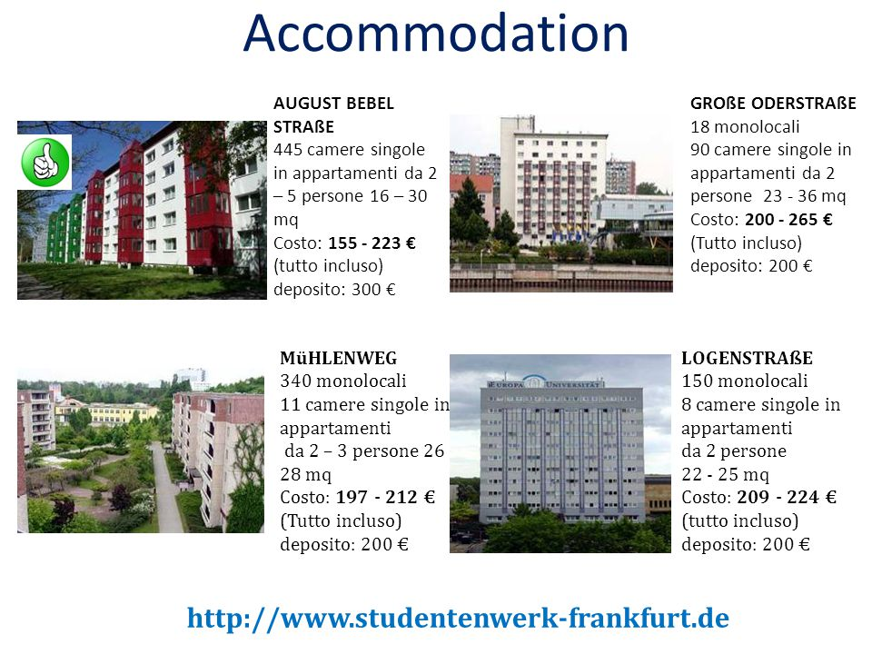 Accommodation AUGUST BEBEL STRAßE 445 camere singole in appartamenti da 2 – 5 persone 16 – 30 mq Costo: 155 - 223 € (tutto incluso) deposito: 300 € MüHLENWEG 340 monolocali 11 camere singole in appartamenti da 2 – 3 persone 26 - 28 mq Costo: 197 - 212 € (Tutto incluso) deposito: 200 € GROßE ODERSTRAßE 18 monolocali 90 camere singole in appartamenti da 2 persone 23 - 36 mq Costo: 200 - 265 € (Tutto incluso) deposito: 200 € LOGENSTRAßE 150 monolocali 8 camere singole in appartamenti da 2 persone 22 - 25 mq Costo: 209 - 224 € (tutto incluso) deposito: 200 € http://www.studentenwerk-frankfurt.de