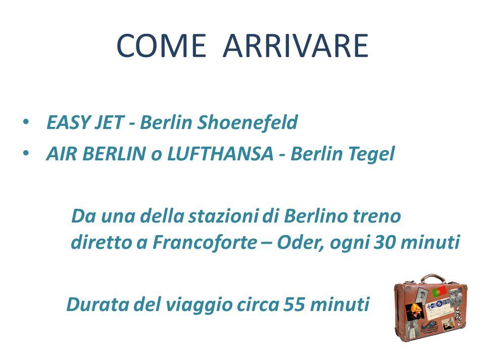 COME ARRIVARE EASY JET - Berlin Shoenefeld AIR BERLIN o LUFTHANSA - Berlin Tegel Da una della stazioni di Berlino treno diretto a Francoforte – Oder, ogni 30 minuti Durata del viaggio circa 55 minuti