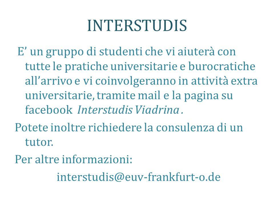 INTERSTUDIS E' un gruppo di studenti che vi aiuterà con tutte le pratiche universitarie e burocratiche all'arrivo e vi coinvolgeranno in attività extra universitarie, tramite mail e la pagina su facebook Interstudis Viadrina.