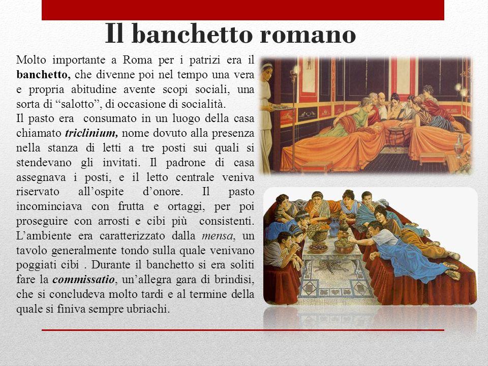 Il banchetto romano Molto importante a Roma per i patrizi era il banchetto, che divenne poi nel tempo una vera e propria abitudine avente scopi sociali, una sorta di salotto , di occasione di socialità.