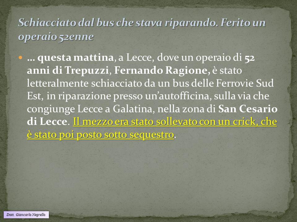 Dott. Giancarlo Negrello Il mezzo era stato sollevato con un crick, che è stato poi posto sotto sequestro … questa mattina, a Lecce, dove un operaio d