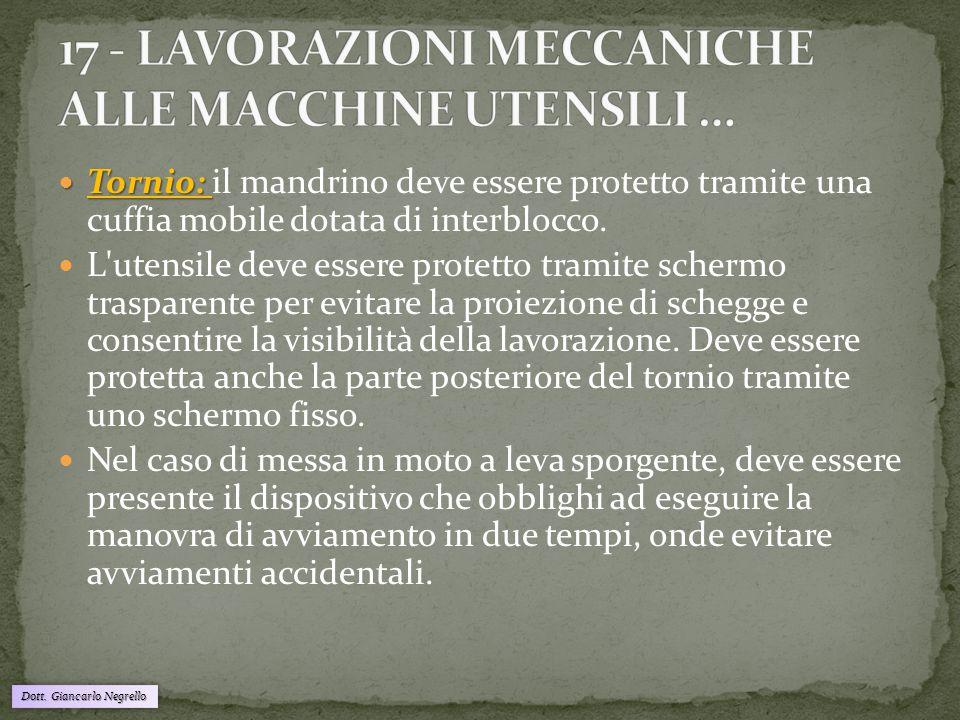 Dott. Giancarlo Negrello Tornio: Tornio: il mandrino deve essere protetto tramite una cuffia mobile dotata di interblocco. L'utensile deve essere prot