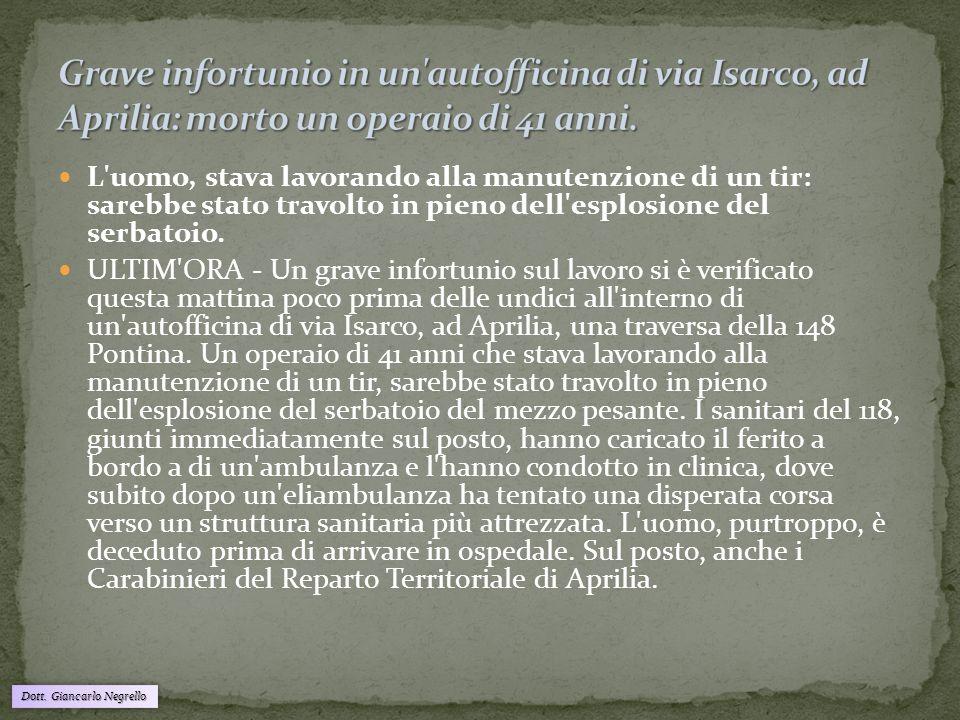 Dott. Giancarlo Negrello L'uomo, stava lavorando alla manutenzione di un tir: sarebbe stato travolto in pieno dell'esplosione del serbatoio. ULTIM'ORA