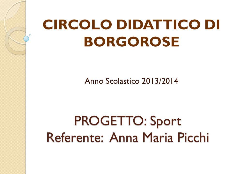 PROGETTO: Sport Referente: Anna Maria Picchi CIRCOLO DIDATTICO DI BORGOROSE Anno Scolastico 2013/2014