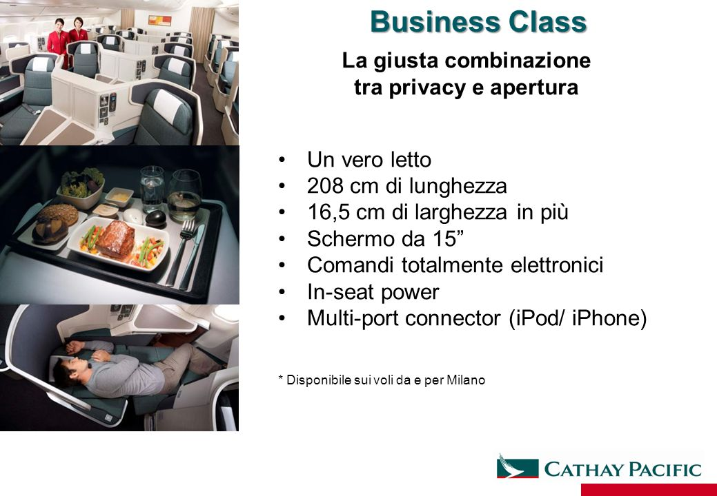 Un vero letto 208 cm di lunghezza 16,5 cm di larghezza in più Schermo da 15 Comandi totalmente elettronici In-seat power Multi-port connector (iPod/ iPhone) * Disponibile sui voli da e per Milano Business Class La giusta combinazione tra privacy e apertura