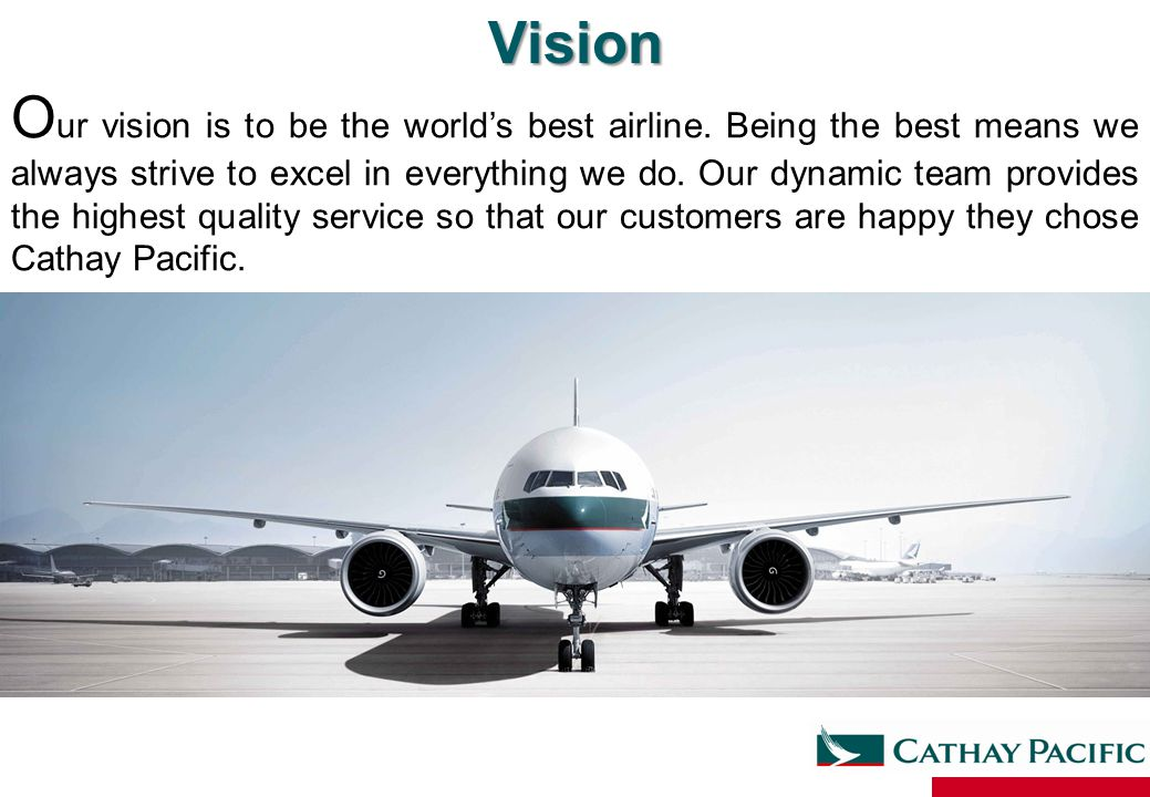 Vision O ur vision is to be the world's best airline. Being the best means we always strive to excel in everything we do. Our dynamic team provides th
