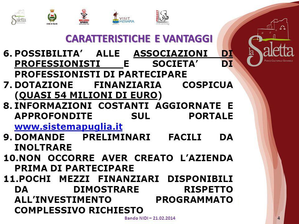 4 6.POSSIBILITA' ALLE ASSOCIAZIONI DI PROFESSIONISTI E SOCIETA' DI PROFESSIONISTI DI PARTECIPARE 7.DOTAZIONE FINANZIARIA COSPICUA (QUASI 54 MILIONI DI EURO) 8.INFORMAZIONI COSTANTI AGGIORNATE E APPROFONDITE SUL PORTALE www.sistemapuglia.it www.sistemapuglia.it 9.DOMANDE PRELIMINARI FACILI DA INOLTRARE 10.NON OCCORRE AVER CREATO L'AZIENDA PRIMA DI PARTECIPARE 11.POCHI MEZZI FINANZIARI DISPONIBILI DA DIMOSTRARE RISPETTO ALL'INVESTIMENTO PROGRAMMATO COMPLESSIVO RICHIESTO CARATTERISTICHE E VANTAGGI