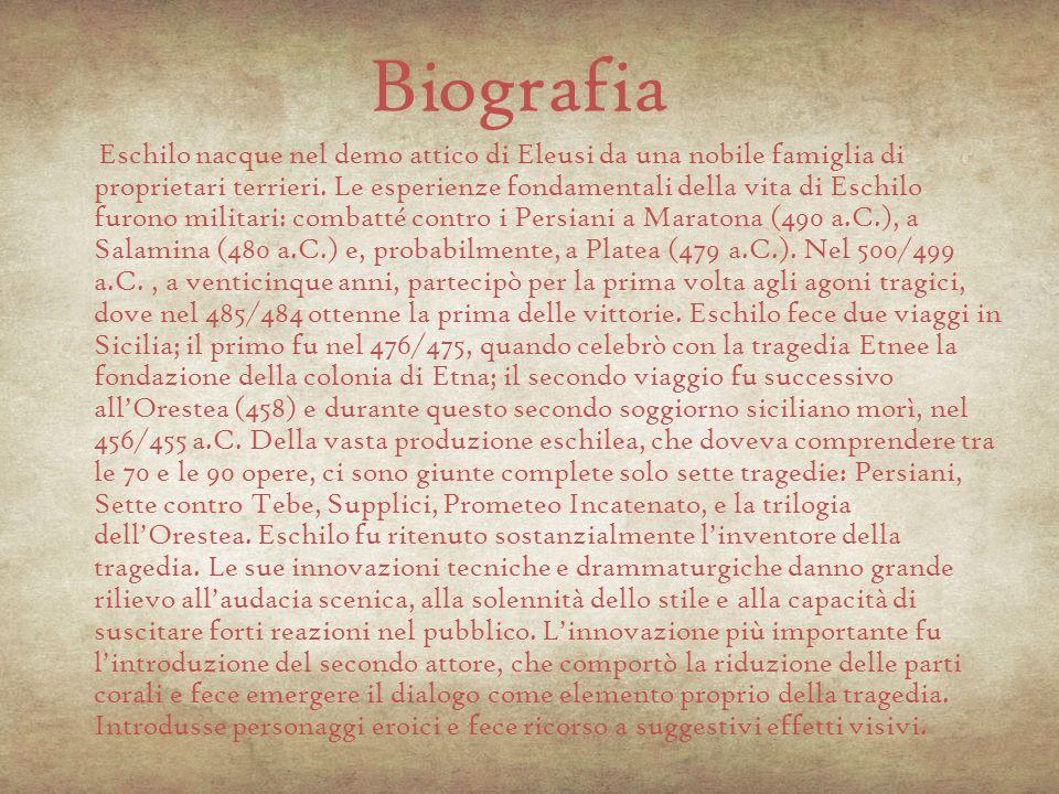 Biografia Eschilo nacque nel demo attico di Eleusi da una nobile famiglia di proprietari terrieri. Le esperienze fondamentali della vita di Eschilo fu