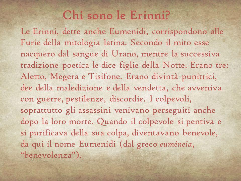 Chi sono le Erinni? Le Erinni, dette anche Eumenidi, corrispondono alle Furie della mitologia latina. Secondo il mito esse nacquero dal sangue di Uran