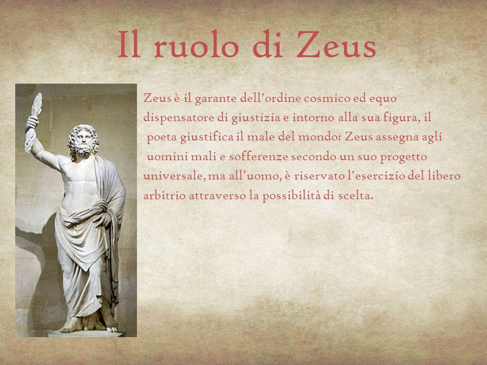 Il ruolo di Zeus Zeus è il garante dell'ordine cosmico ed equo dispensatore di giustizia e intorno alla sua figura, il poeta giustifica il male del mo