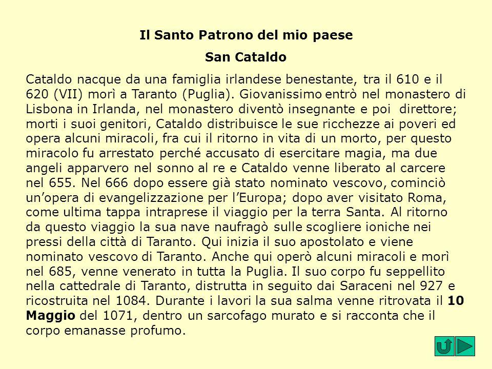 Il Santo Patrono del mio paese San Cataldo Cataldo nacque da una famiglia irlandese benestante, tra il 610 e il 620 (VII) morì a Taranto (Puglia). Gio