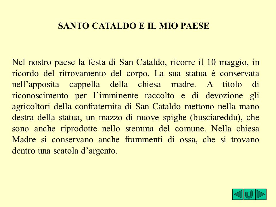 Nel nostro paese la festa di San Cataldo, ricorre il 10 maggio, in ricordo del ritrovamento del corpo. La sua statua è conservata nell'apposita cappel