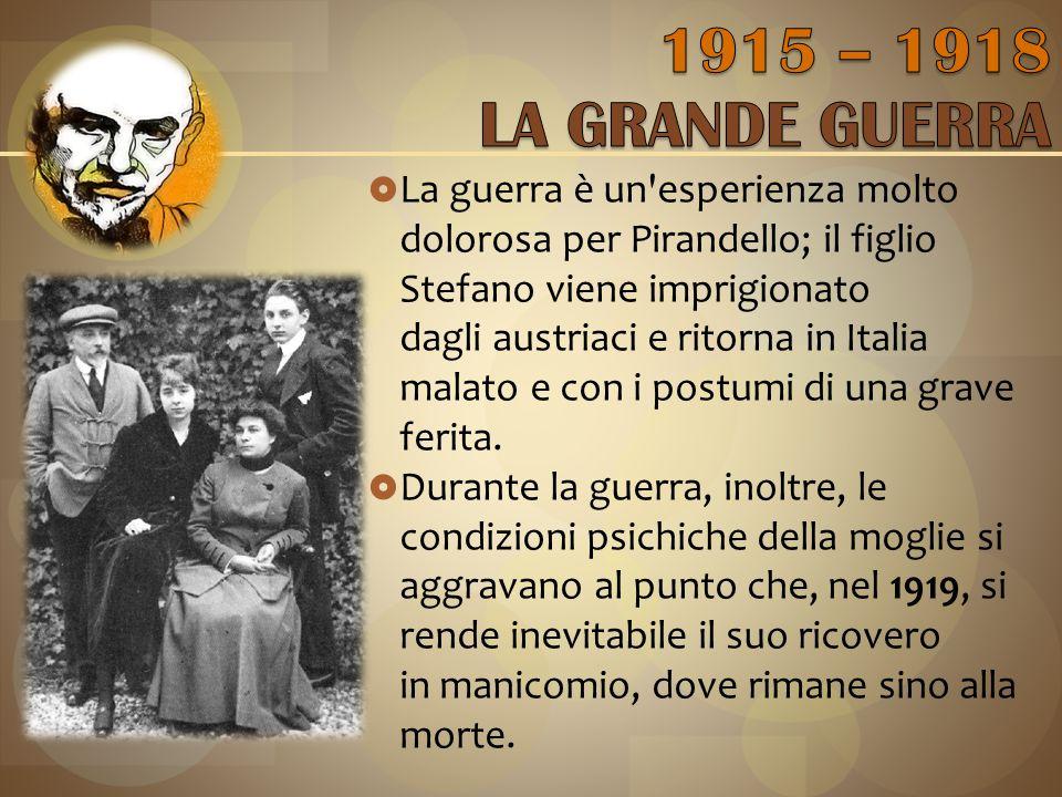  La guerra è un esperienza molto dolorosa per Pirandello; il figlio Stefano viene imprigionato dagli austriaci e ritorna in Italia malato e con i postumi di una grave ferita.