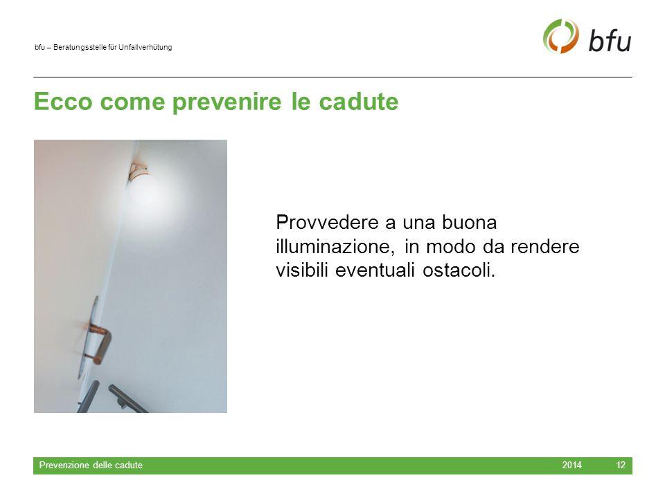 bfu – Beratungsstelle für Unfallverhütung Ecco come prevenire le cadute 2014 Prevenzione delle cadute 12 Provvedere a una buona illuminazione, in modo da rendere visibili eventuali ostacoli.