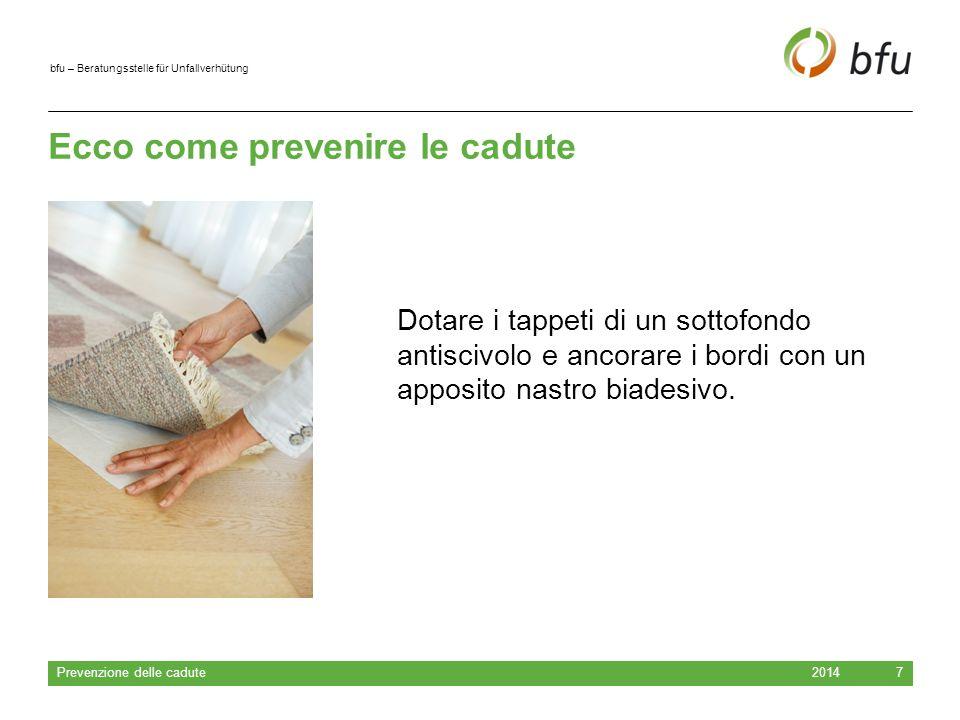bfu – Beratungsstelle für Unfallverhütung Ecco come prevenire le cadute 2014 Prevenzione delle cadute 7 Dotare i tappeti di un sottofondo antiscivolo e ancorare i bordi con un apposito nastro biadesivo.