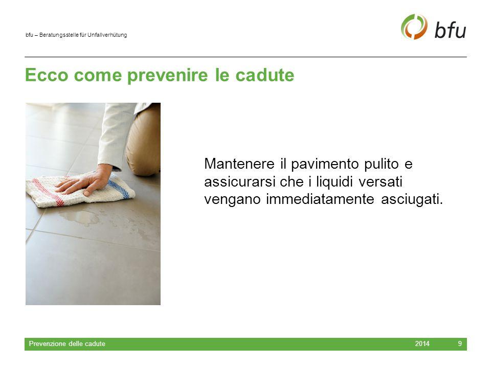 bfu – Beratungsstelle für Unfallverhütung Ecco come prevenire le cadute 2014 Prevenzione delle cadute 9 Mantenere il pavimento pulito e assicurarsi che i liquidi versati vengano immediatamente asciugati.