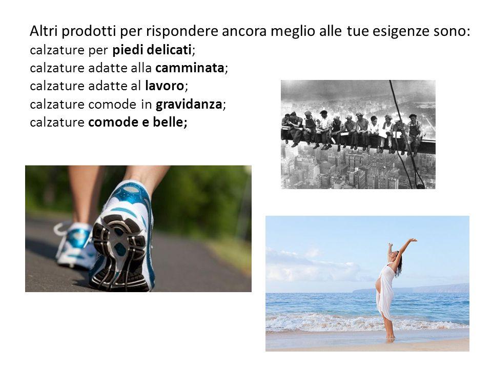 Altri prodotti per rispondere ancora meglio alle tue esigenze sono: calzature per piedi delicati; calzature adatte alla camminata; calzature adatte al lavoro; calzature comode in gravidanza; calzature comode e belle;