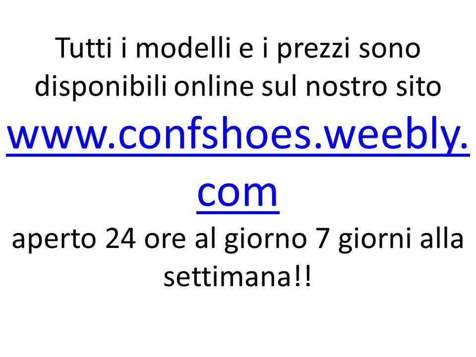 Tutti i modelli e i prezzi sono disponibili online sul nostro sito www.confshoes.weebly. com aperto 24 ore al giorno 7 giorni alla settimana!! www.con