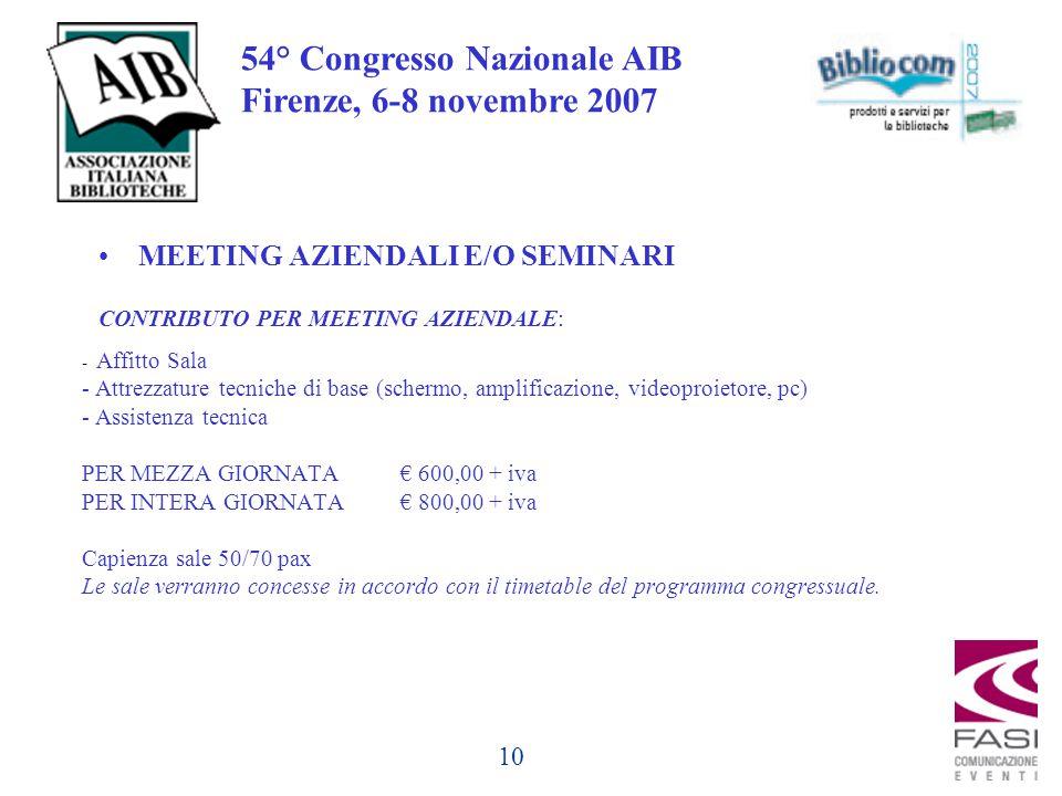 10 54° Congresso Nazionale AIB Firenze, 6-8 novembre 2007 - Affitto Sala - Attrezzature tecniche di base (schermo, amplificazione, videoproietore, pc) - Assistenza tecnica PER MEZZA GIORNATA € 600,00 + iva PER INTERA GIORNATA€ 800,00 + iva Capienza sale 50/70 pax Le sale verranno concesse in accordo con il timetable del programma congressuale.
