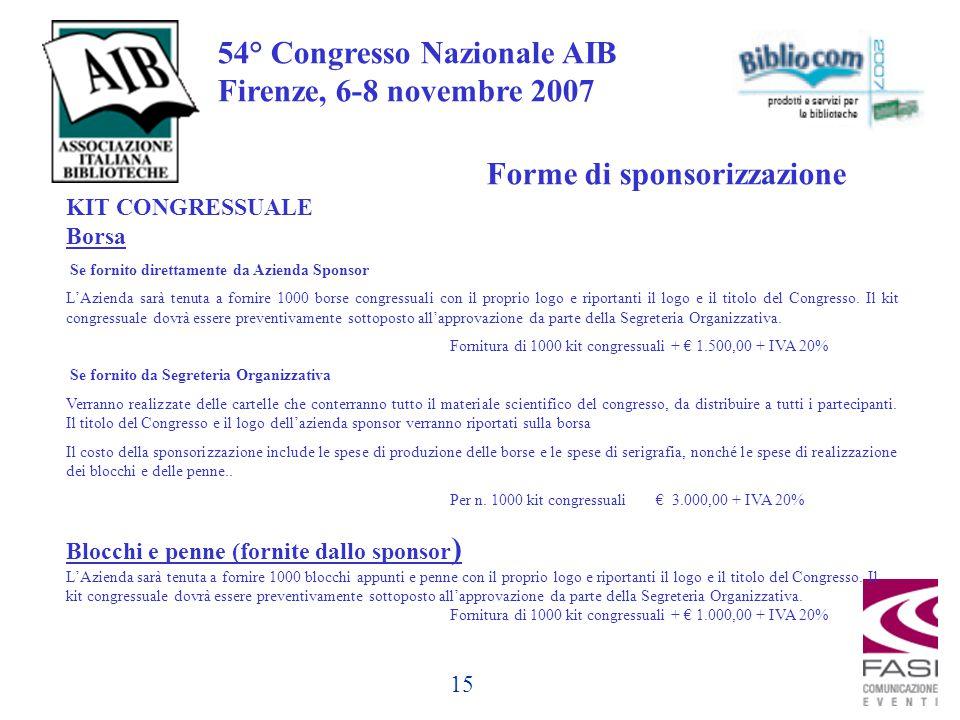 15 54° Congresso Nazionale AIB Firenze, 6-8 novembre 2007 KIT CONGRESSUALE Borsa Se fornito direttamente da Azienda Sponsor L'Azienda sarà tenuta a fornire 1000 borse congressuali con il proprio logo e riportanti il logo e il titolo del Congresso.