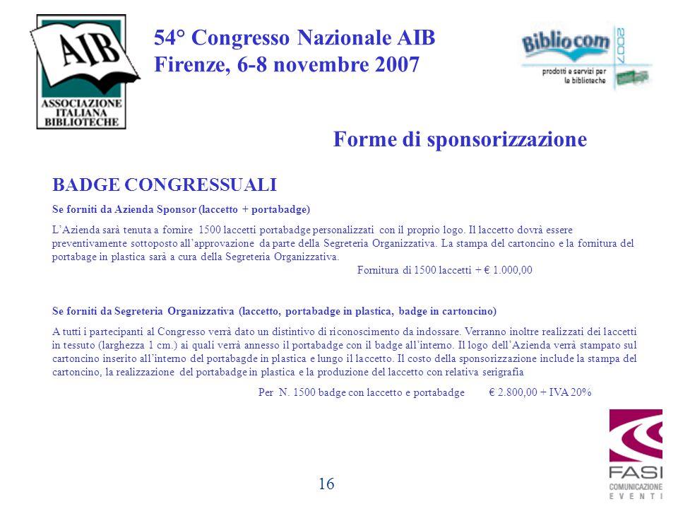 16 54° Congresso Nazionale AIB Firenze, 6-8 novembre 2007 BADGE CONGRESSUALI Se forniti da Azienda Sponsor (laccetto + portabadge) L'Azienda sarà tenuta a fornire 1500 laccetti portabadge personalizzati con il proprio logo.