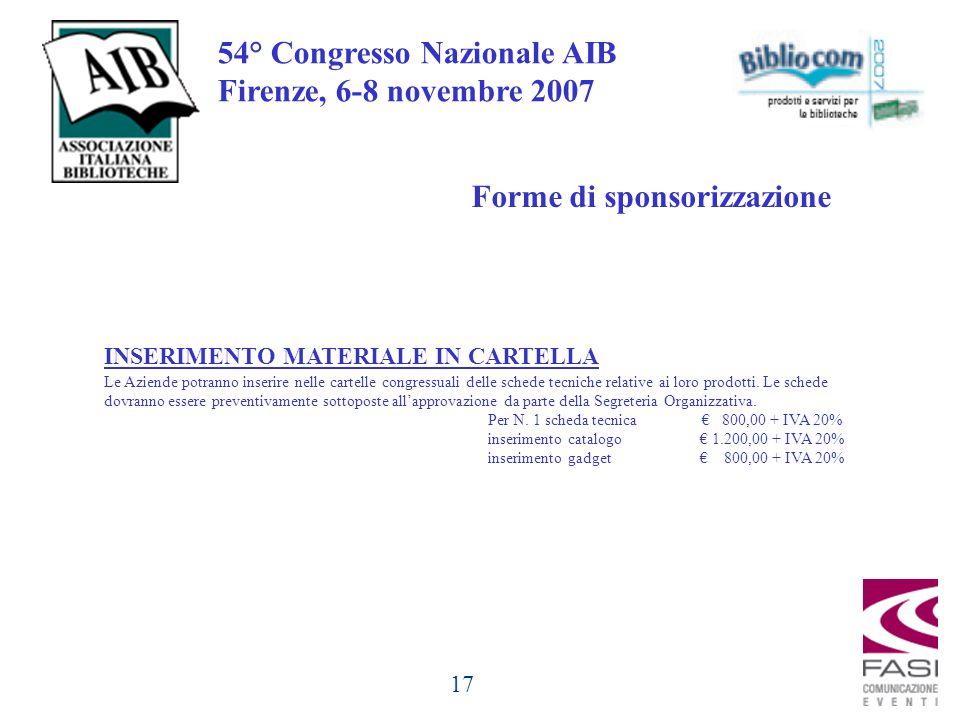17 54° Congresso Nazionale AIB Firenze, 6-8 novembre 2007 Forme di sponsorizzazione INSERIMENTO MATERIALE IN CARTELLA Le Aziende potranno inserire nelle cartelle congressuali delle schede tecniche relative ai loro prodotti.