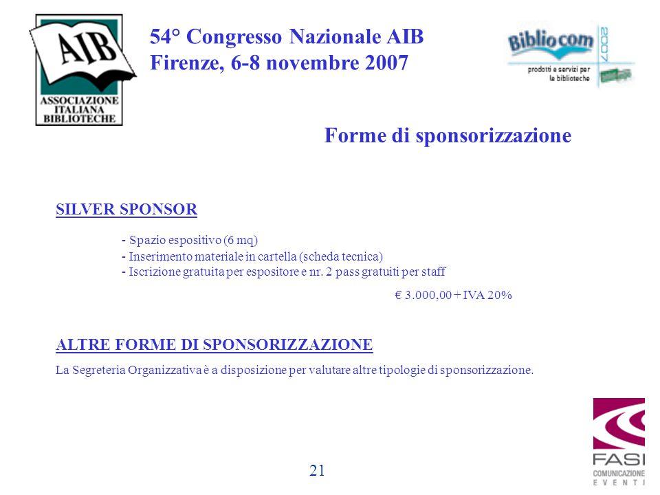 21 54° Congresso Nazionale AIB Firenze, 6-8 novembre 2007 Forme di sponsorizzazione SILVER SPONSOR - Spazio espositivo (6 mq) - Inserimento materiale in cartella (scheda tecnica) - Iscrizione gratuita per espositore e nr.