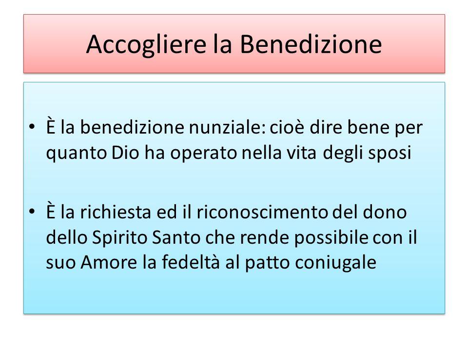 Accogliere la Benedizione È la benedizione nunziale: cioè dire bene per quanto Dio ha operato nella vita degli sposi È la richiesta ed il riconoscimen