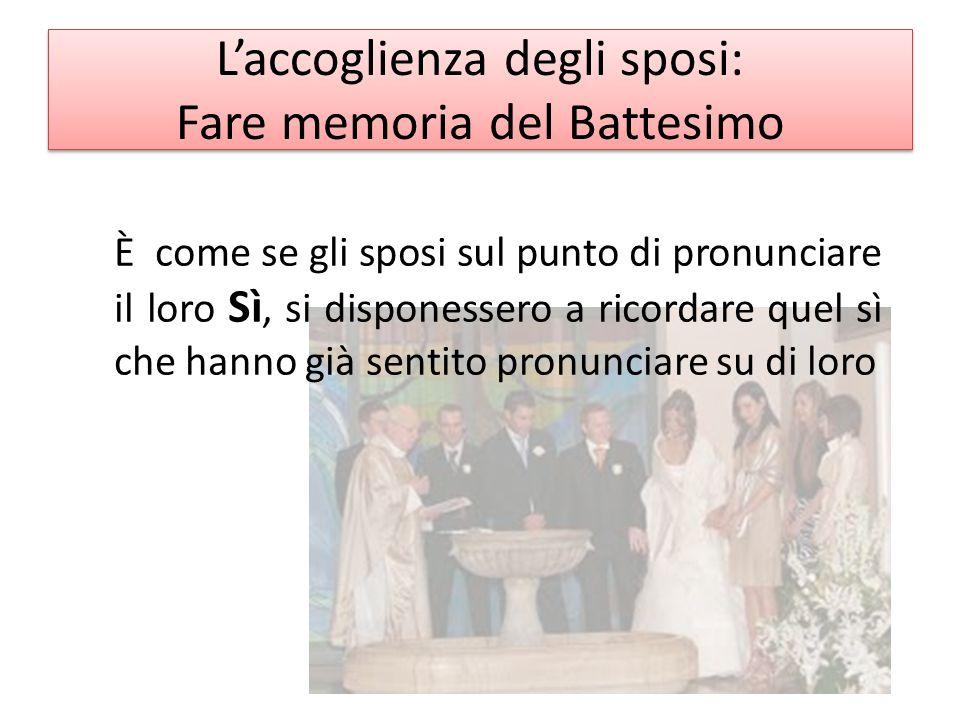 L'accoglienza degli sposi: Fare memoria del Battesimo È come se gli sposi sul punto di pronunciare il loro Sì, si disponessero a ricordare quel sì che