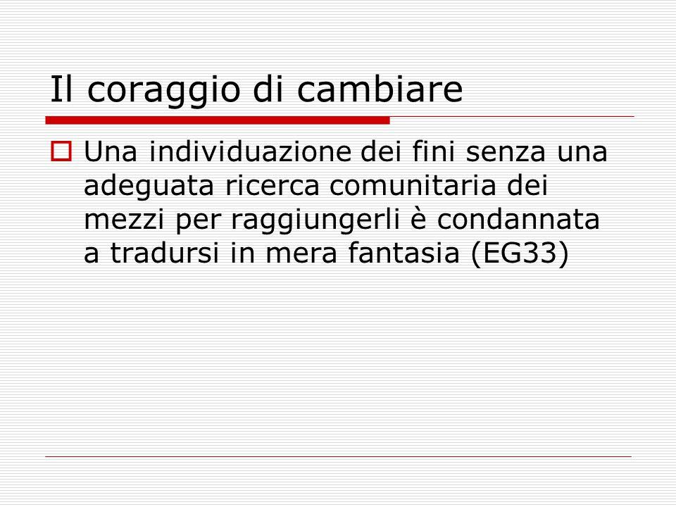 Il coraggio di cambiare  Una individuazione dei fini senza una adeguata ricerca comunitaria dei mezzi per raggiungerli è condannata a tradursi in mera fantasia (EG33)