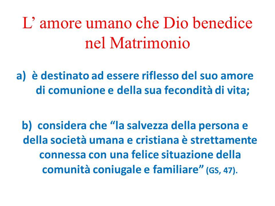 L' amore umano che Dio benedice nel Matrimonio a)è destinato ad essere riflesso del suo amore di comunione e della sua fecondità di vita; b) considera