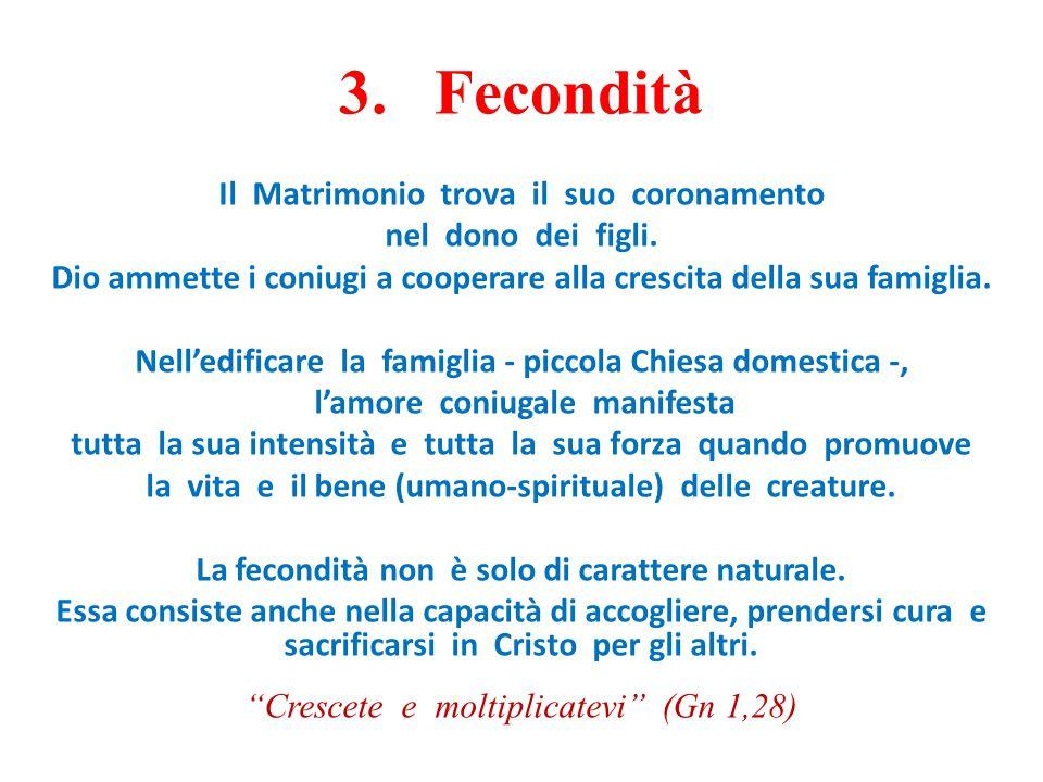 3. Fecondità Il Matrimonio trova il suo coronamento nel dono dei figli. Dio ammette i coniugi a cooperare alla crescita della sua famiglia. Nell'edifi