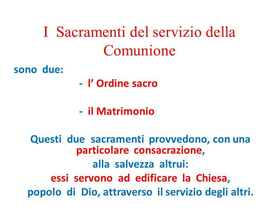 I Sacramenti del servizio della Comunione sono due: - l' Ordine sacro - il Matrimonio Questi due sacramenti provvedono, con una particolare consacrazi