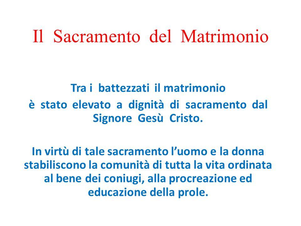 Il Sacramento del Matrimonio Tra i battezzati il matrimonio è stato elevato a dignità di sacramento dal Signore Gesù Cristo. In virtù di tale sacramen