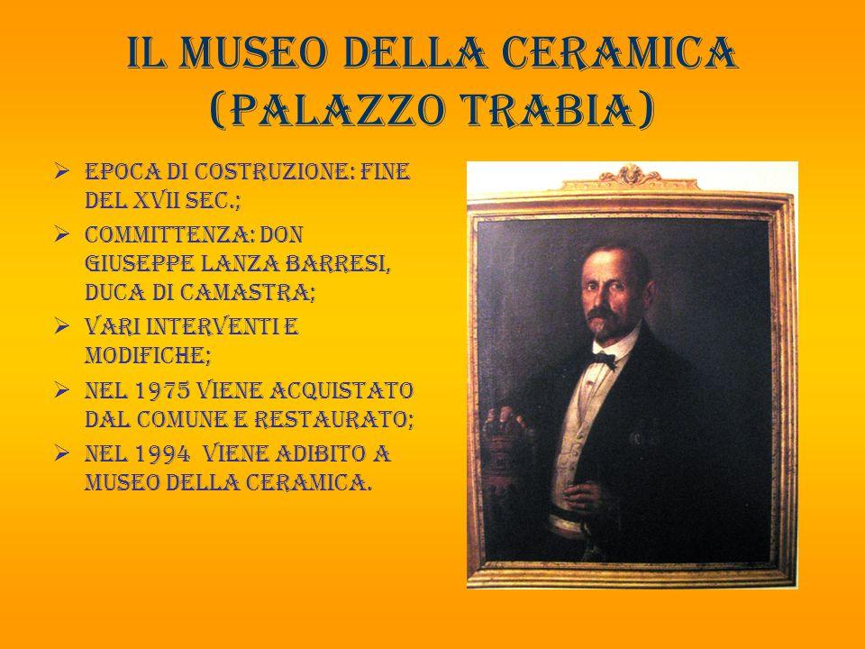 Il museo della ceramica (palazzo trabia)  Epoca di costruzione: fine del xvii sec.;  Committenza: don Giuseppe Lanza barresi, duca di Camastra;  Va