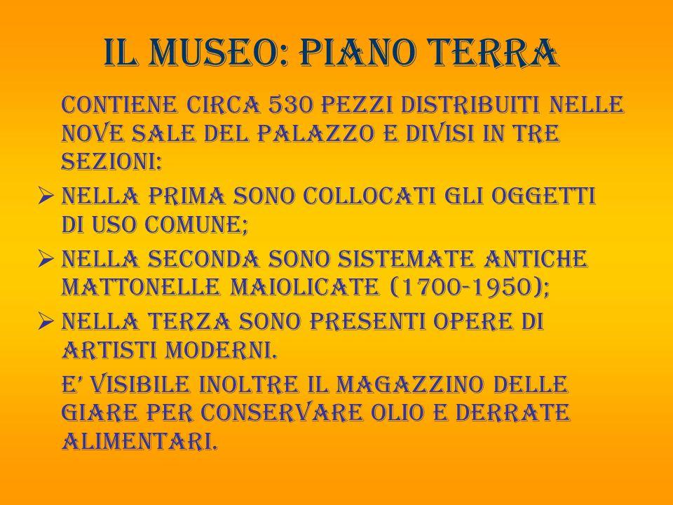 Il museo: PIANO TERRA Contiene circa 530 pezzi distribuiti nelle nove sale del palazzo e divisi in tre sezioni:  nella prima sono collocati gli ogget