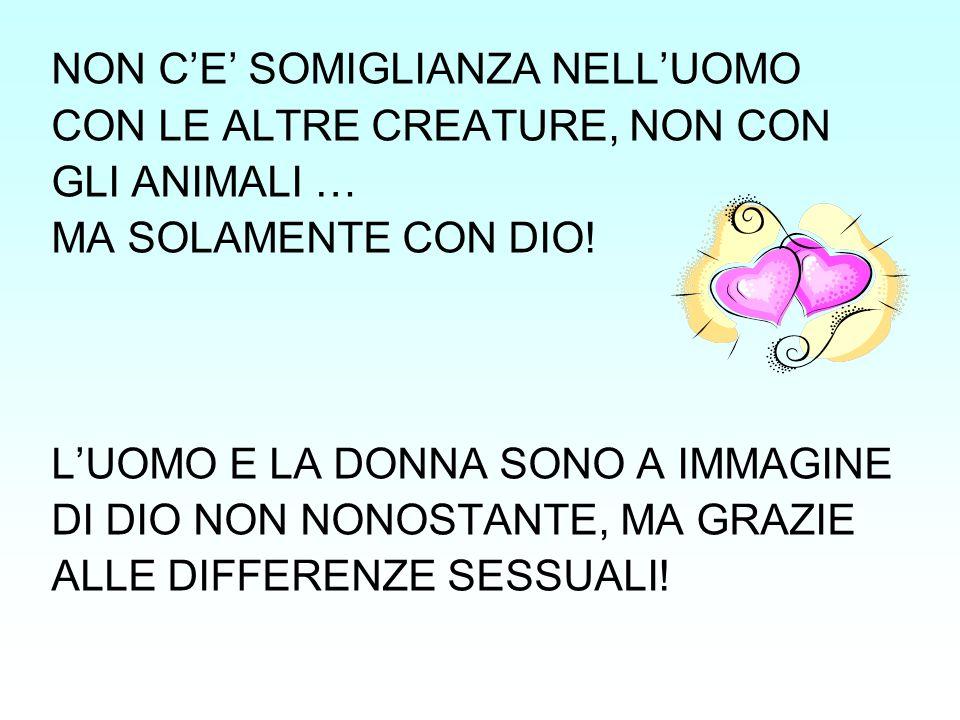 NON C'E' SOMIGLIANZA NELL'UOMO CON LE ALTRE CREATURE, NON CON GLI ANIMALI … MA SOLAMENTE CON DIO! L'UOMO E LA DONNA SONO A IMMAGINE DI DIO NON NONOSTA