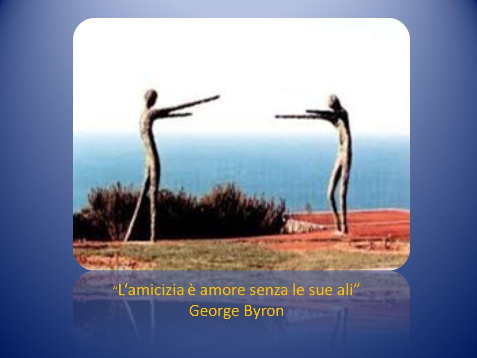 """"""" L'amicizia è amore senza le sue ali"""" George Byron"""