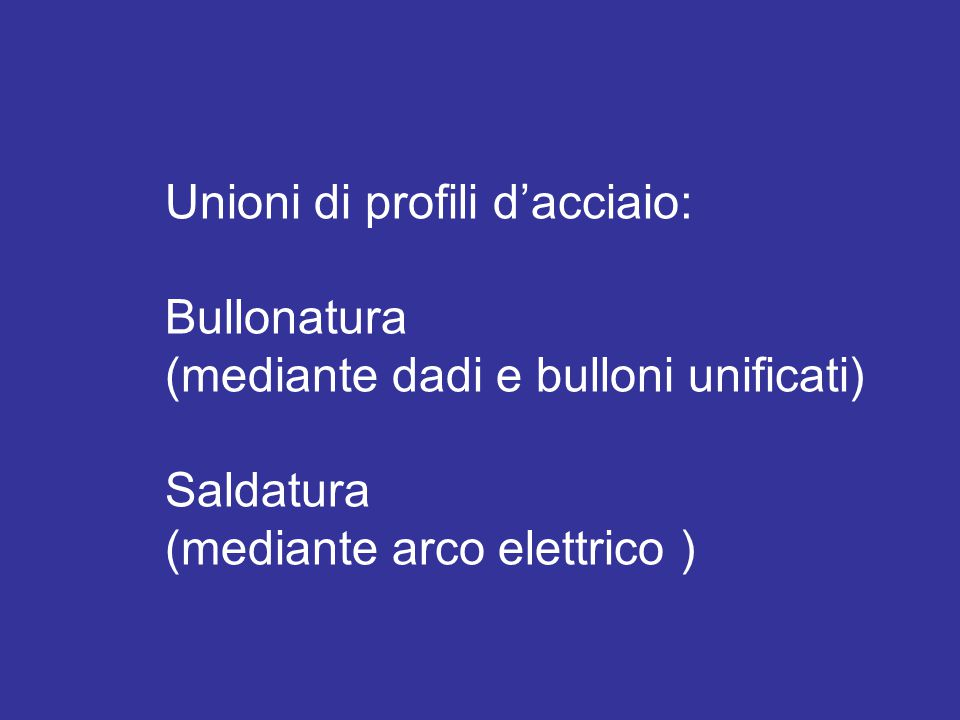 Unioni di profili d'acciaio: Bullonatura (mediante dadi e bulloni unificati) Saldatura (mediante arco elettrico )