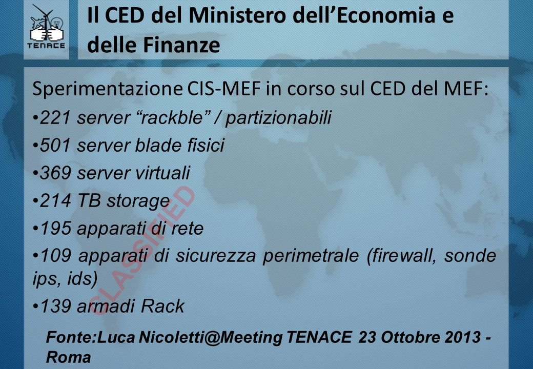 Il CED del Ministero dell'Economia e delle Finanze Sperimentazione CIS-MEF in corso sul CED del MEF: 221 server rackble / partizionabili 501 server blade fisici 369 server virtuali 214 TB storage 195 apparati di rete 109 apparati di sicurezza perimetrale (firewall, sonde ips, ids) 139 armadi Rack CLASSIFIED Fonte:Luca Nicoletti@Meeting TENACE 23 Ottobre 2013 - Roma