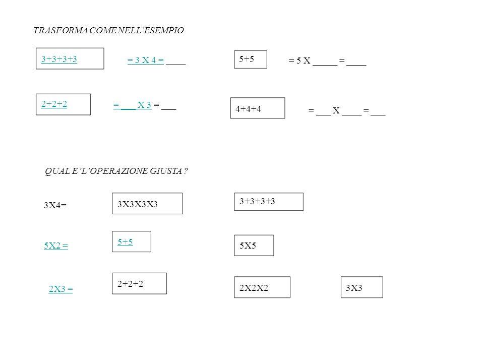 TRASFORMA COME NELL'ESEMPIO 3+3+3+3 2+2+2 = 3 X 4 == 3 X 4 = ____ = ___ X 3= ___ X 3 = ___ 5+5 4+4+4 = 5 X _____ = ____ = ___ X ____ = ___ QUAL E' L'O